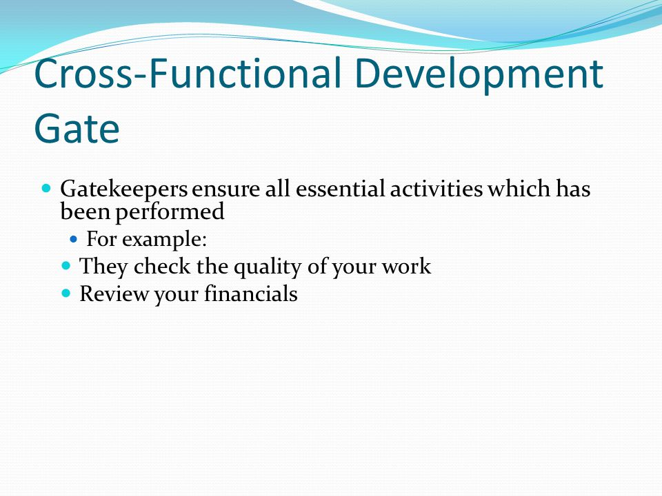 Cross-Functional Development Gate Gatekeepers ensure all essential activities which has been performed For example: They check the quality of your work Review your financials