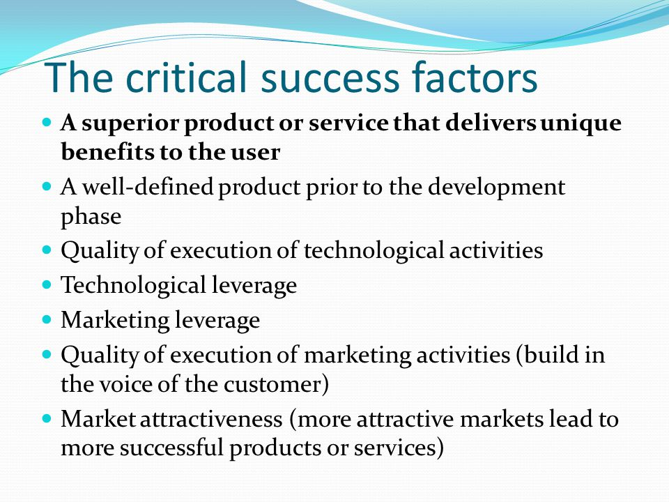 The critical success factors A superior product or service that delivers unique benefits to the user A well-defined product prior to the development phase Quality of execution of technological activities Technological leverage Marketing leverage Quality of execution of marketing activities (build in the voice of the customer) Market attractiveness (more attractive markets lead to more successful products or services)
