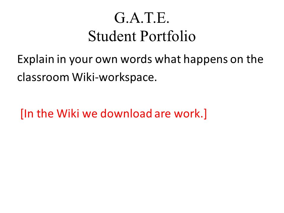 G.A.T.E.Student Portfolio Explain in your own words what happens on the classroom Wiki-workspace.