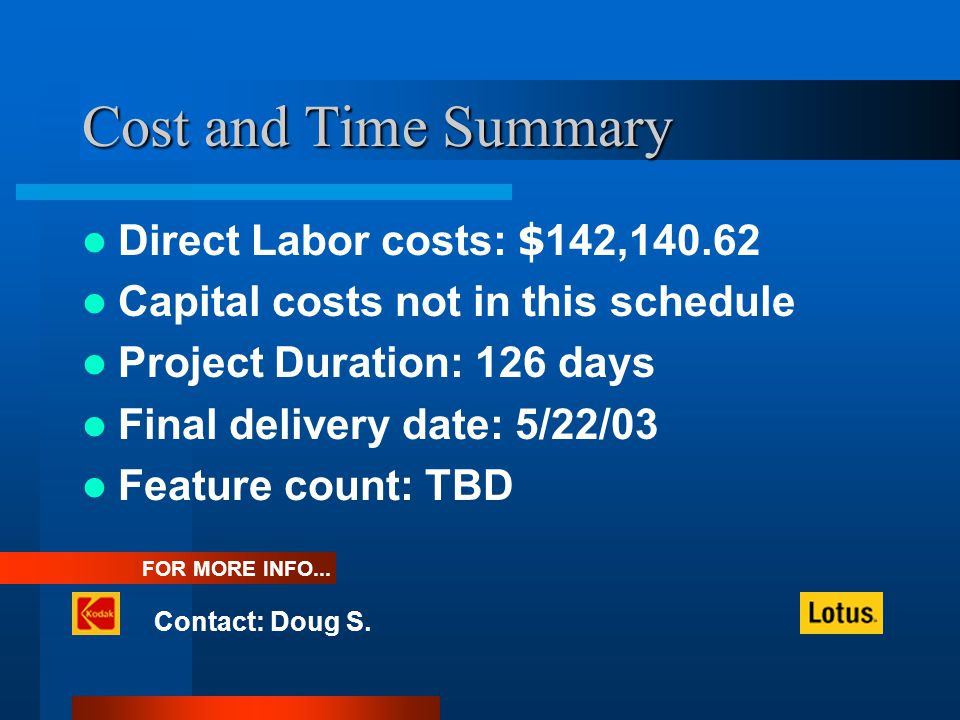 Cost and Time Summary Direct Labor costs: $ 142,140.62 Capital costs not in this schedule Project Duration: 126 days Final delivery date: 5/22/03 Feature count: TBD Contact: Doug S.