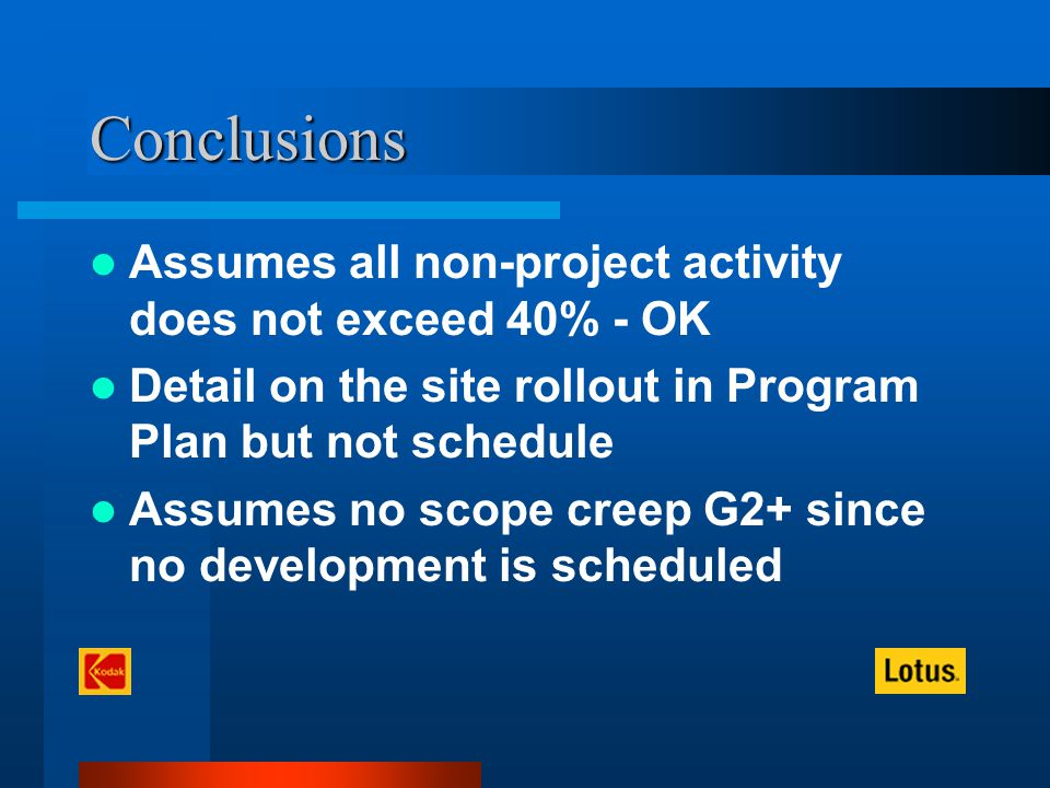 Conclusions Assumes all non-project activity does not exceed 40% - OK Detail on the site rollout in Program Plan but not schedule Assumes no scope creep G2+ since no development is scheduled