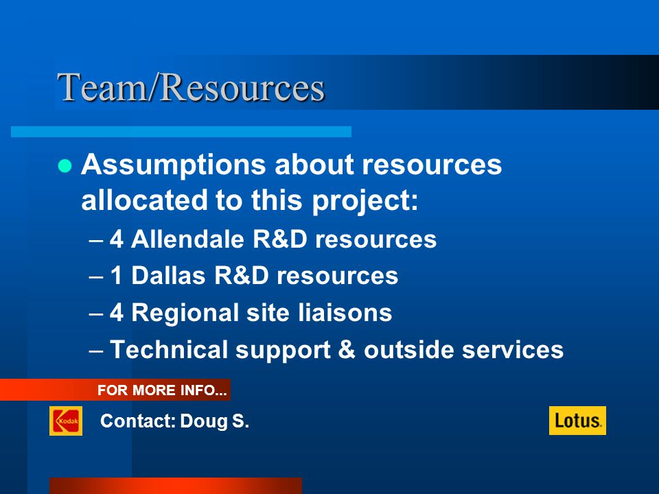 Team/Resources Assumptions about resources allocated to this project: –4 Allendale R&D resources –1 Dallas R&D resources –4 Regional site liaisons –Technical support & outside services FOR MORE INFO...