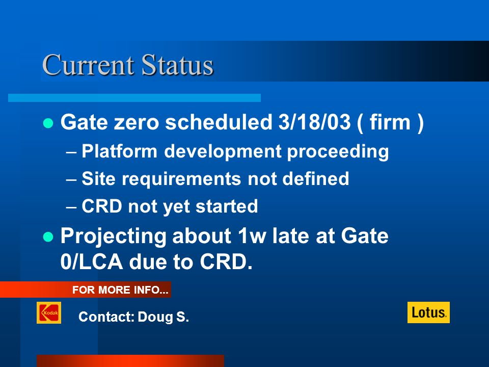 Current Status Gate zero scheduled 3/18/03 ( firm ) –Platform development proceeding –Site requirements not defined –CRD not yet started Projecting about 1w late at Gate 0/LCA due to CRD.