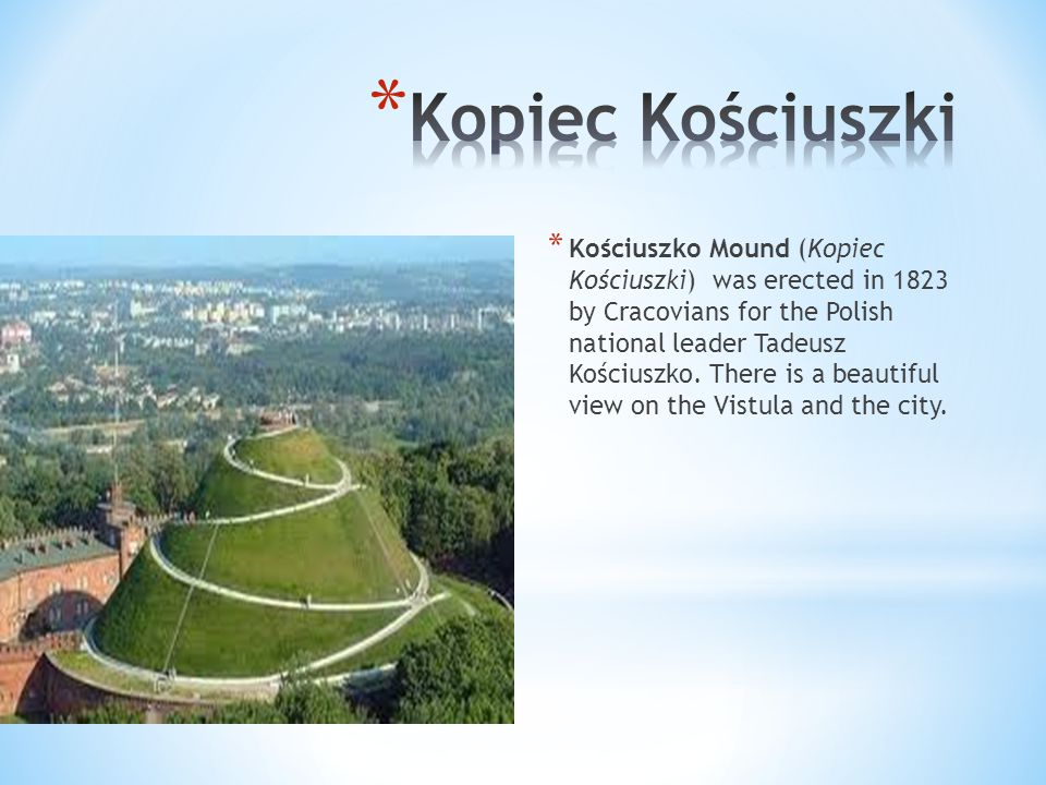 * Kościuszko Mound (Kopiec Kościuszki) was erected in 1823 by Cracovians for the Polish national leader Tadeusz Kościuszko.
