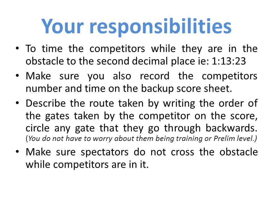 To time the competitors while they are in the obstacle to the second decimal place ie: 1:13:23 Make sure you also record the competitors number and time on the backup score sheet.