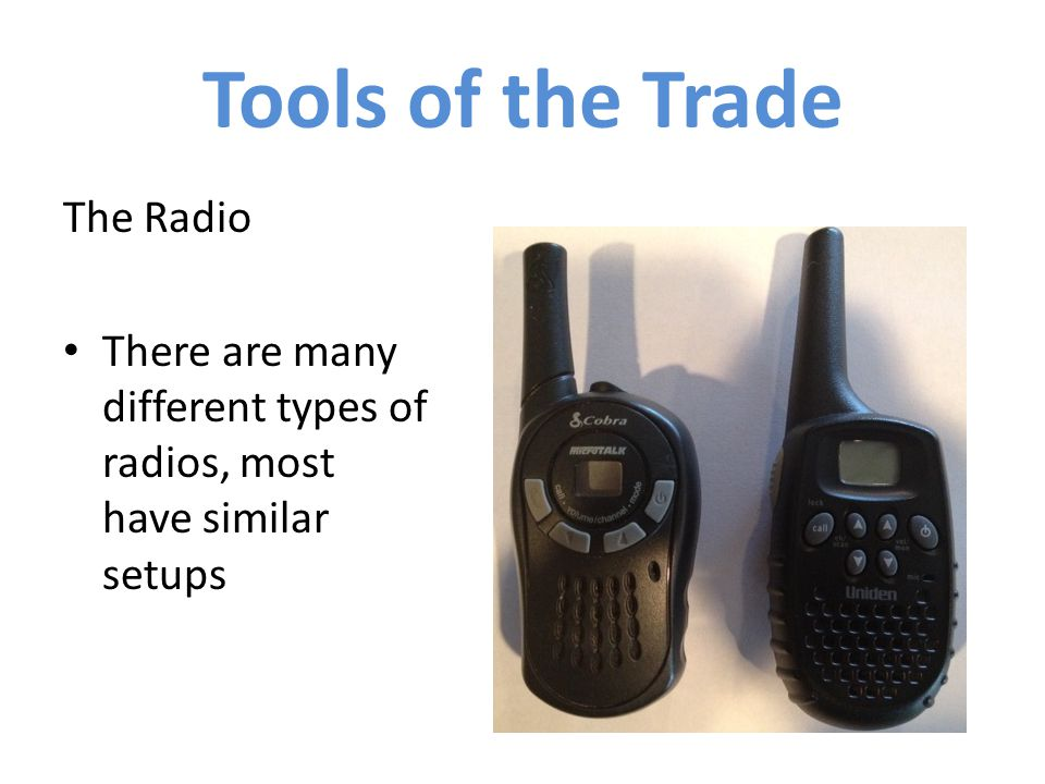 The Radio There are many different types of radios, most have similar setups Tools of the Trade