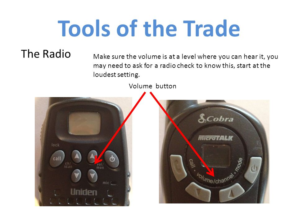 The Radio Tools of the Trade Make sure the volume is at a level where you can hear it, you may need to ask for a radio check to know this, start at the loudest setting.