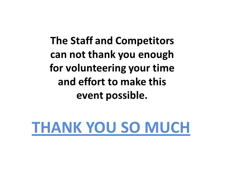 The Staff and Competitors can not thank you enough for volunteering your time and effort to make this event possible.