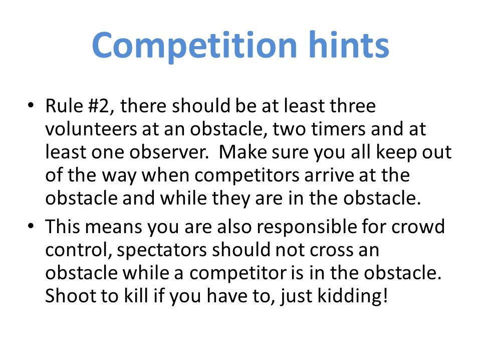 Rule #2, there should be at least three volunteers at an obstacle, two timers and at least one observer.