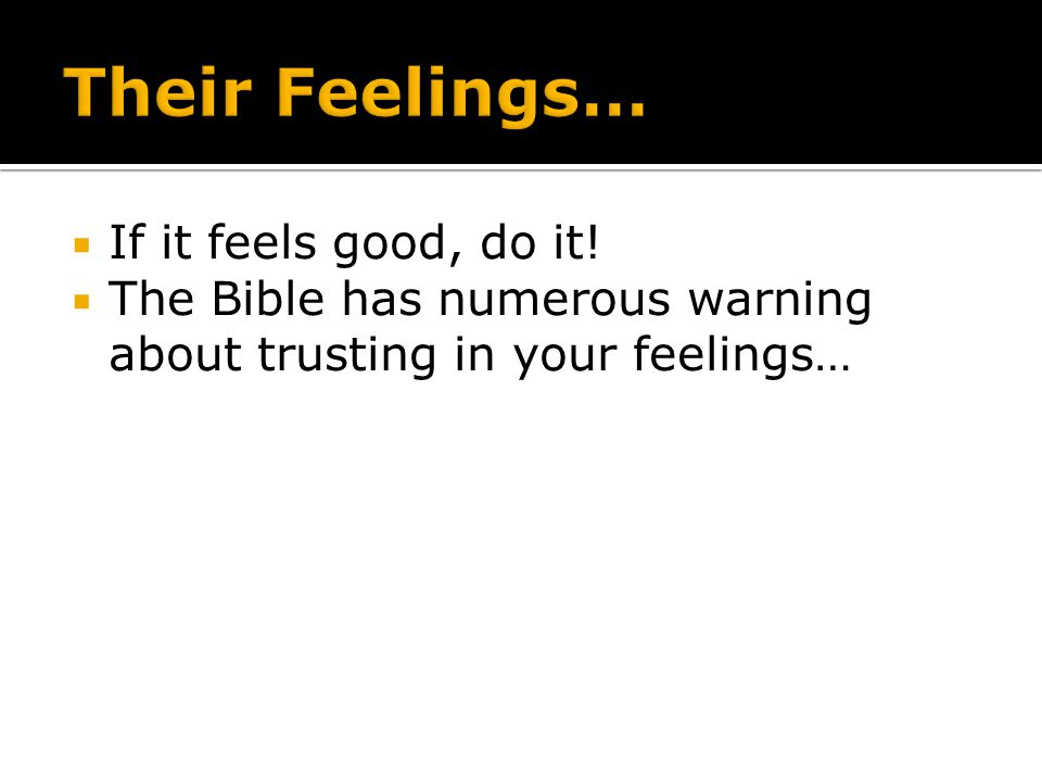 If it feels good, do it! The Bible has numerous warning about trusting in your feelings…