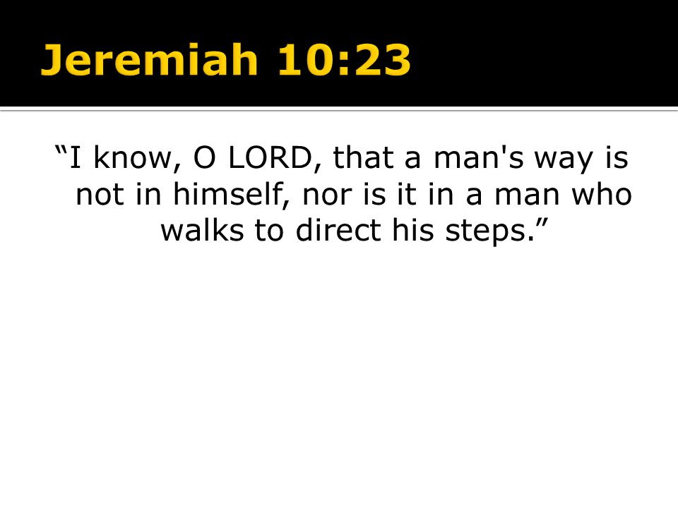 I know, O LORD, that a man's way is not in himself, nor is it in a man who walks to direct his steps.