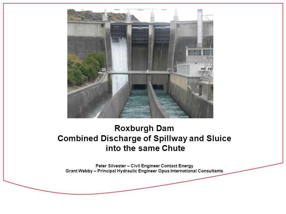 Roxburgh Dam Combined Discharge of Spillway and Sluice into the same Chute Peter Silvester – Civil Engineer Contact Energy Grant Webby – Principal Hyd