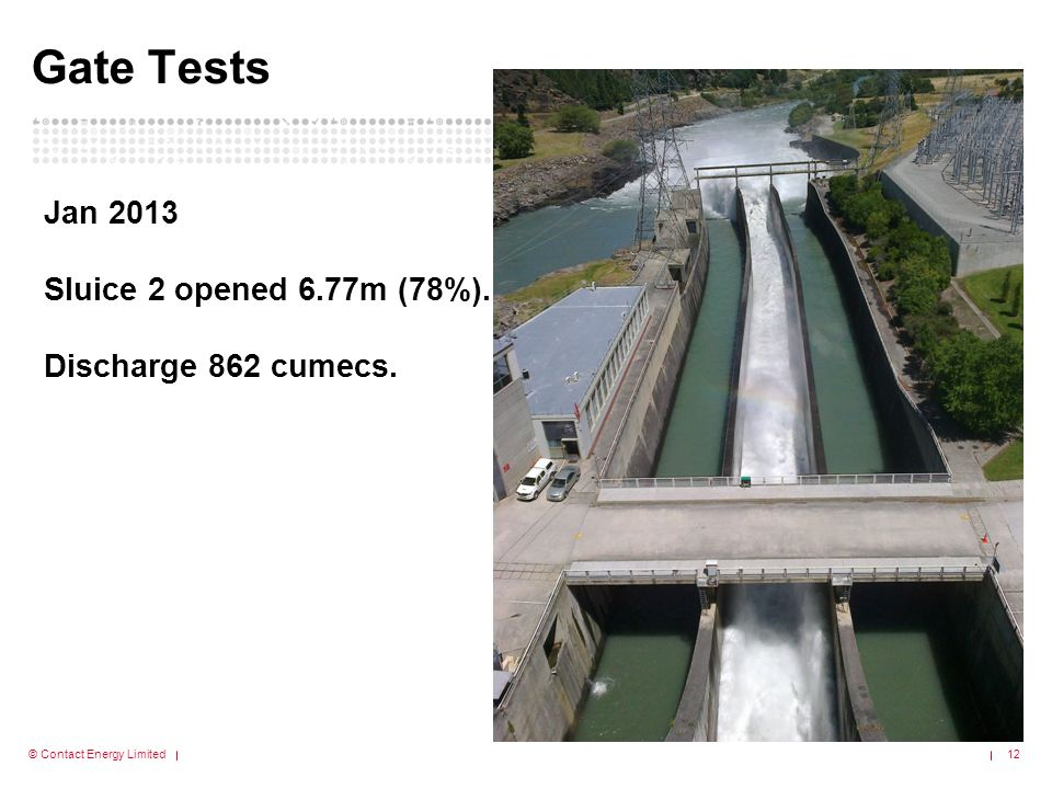 © Contact Energy Limited Gate Tests 12 Jan 2013 Sluice 2 opened 6.77m (78%). Discharge 862 cumecs.