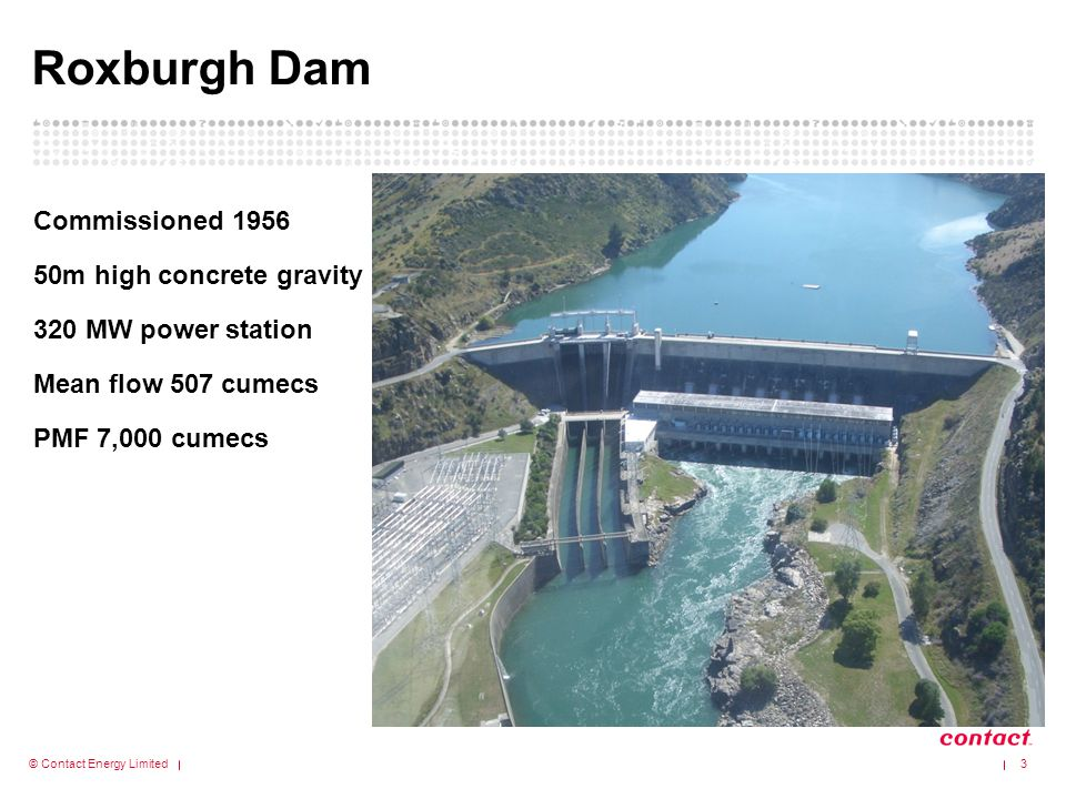 © Contact Energy Limited Roxburgh Dam Commissioned 1956 50m high concrete gravity 320 MW power station Mean flow 507 cumecs PMF 7,000 cumecs 3