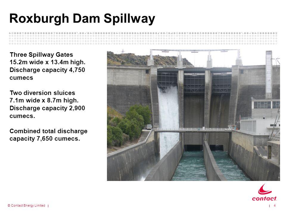 © Contact Energy Limited Roxburgh Dam Spillway 4 Three Spillway Gates 15.2m wide x 13.4m high.