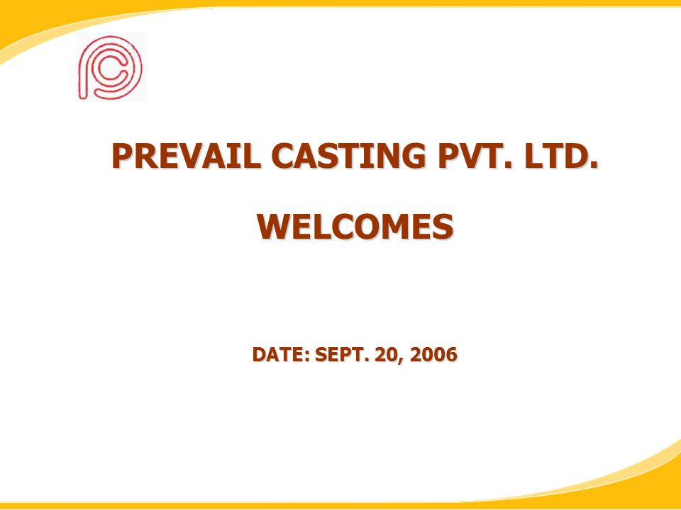 PREVAIL CASTING PVT. LTD. WELCOMES DATE: SEPT. 20, 2006