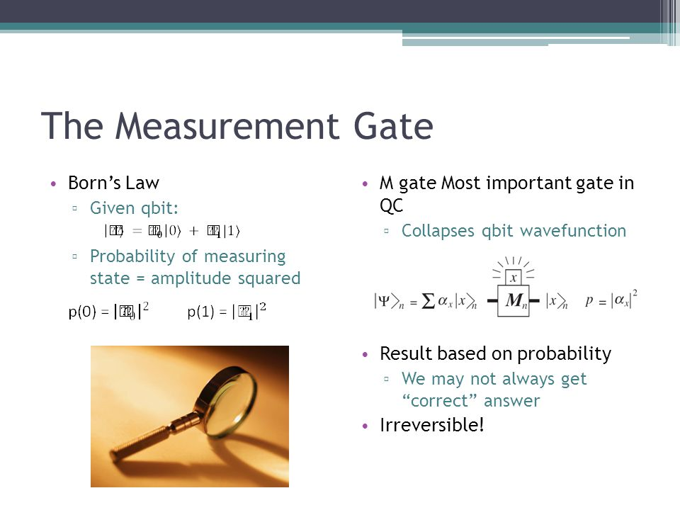 The Measurement Gate Borns Law Given qbit: Probability of measuring state = amplitude squared M gate Most important gate in QC Collapses qbit wavefunction Result based on probability We may not always get correct answer Irreversible!