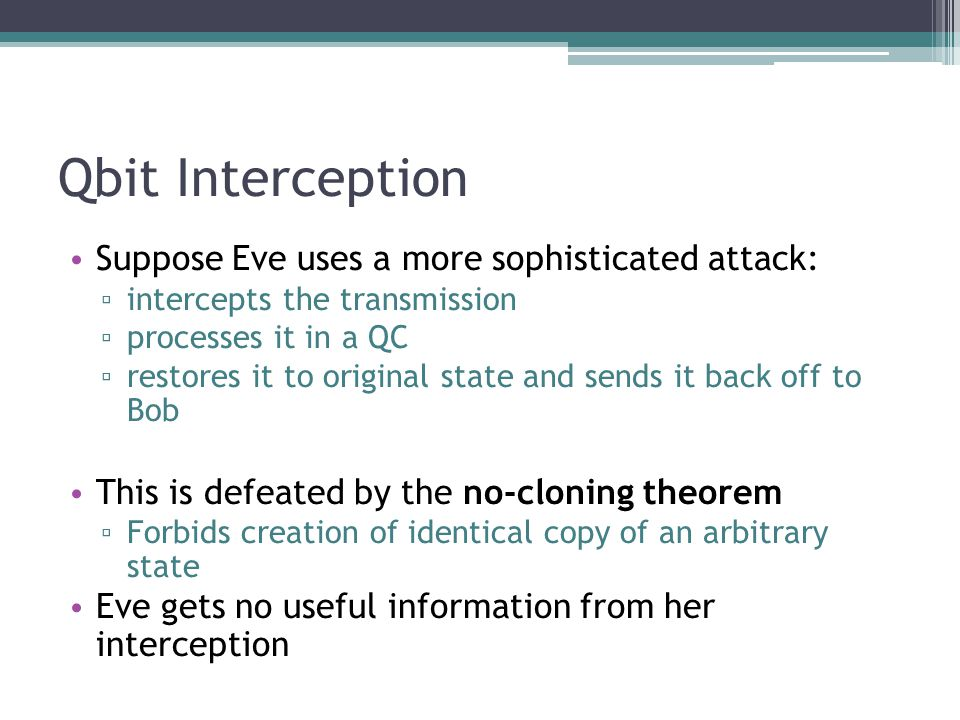 Qbit Interception Suppose Eve uses a more sophisticated attack: intercepts the transmission processes it in a QC restores it to original state and sends it back off to Bob This is defeated by the no-cloning theorem Forbids creation of identical copy of an arbitrary state Eve gets no useful information from her interception
