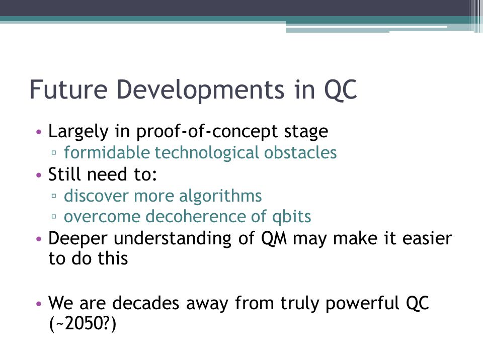 Future Developments in QC Largely in proof-of-concept stage formidable technological obstacles Still need to: discover more algorithms overcome decoherence of qbits Deeper understanding of QM may make it easier to do this We are decades away from truly powerful QC (~2050?)