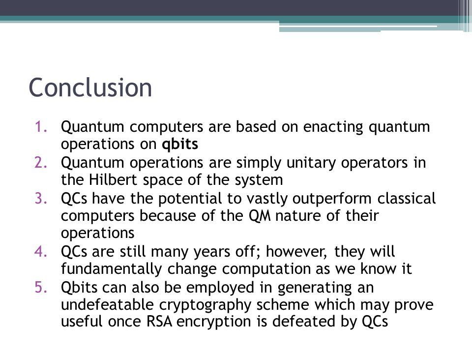Conclusion 1.Quantum computers are based on enacting quantum operations on qbits 2.Quantum operations are simply unitary operators in the Hilbert space of the system 3.QCs have the potential to vastly outperform classical computers because of the QM nature of their operations 4.QCs are still many years off; however, they will fundamentally change computation as we know it 5.Qbits can also be employed in generating an undefeatable cryptography scheme which may prove useful once RSA encryption is defeated by QCs