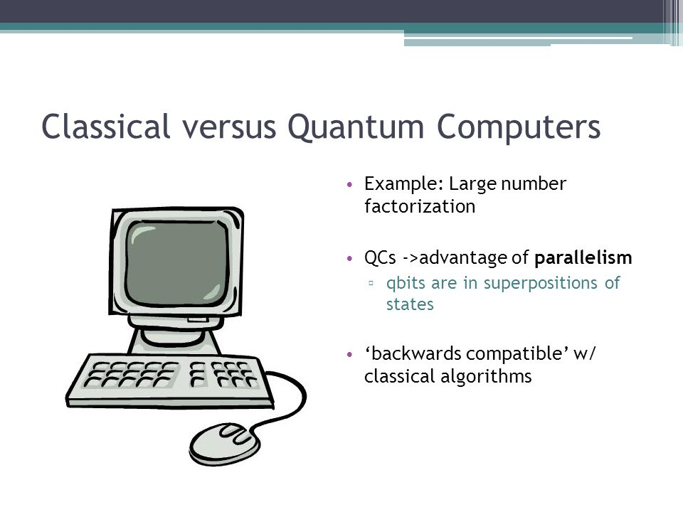 Classical versus Quantum Computers Example: Large number factorization QCs ->advantage of parallelism qbits are in superpositions of states backwards compatible w/ classical algorithms