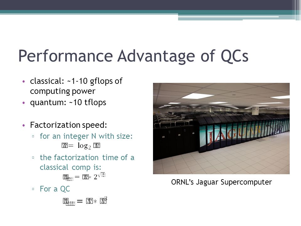 Performance Advantage of QCs classical: ~1-10 gflops of computing power quantum: ~10 tflops Factorization speed: for an integer N with size: the factorization time of a classical comp is: For a QC ORNLs Jaguar Supercomputer