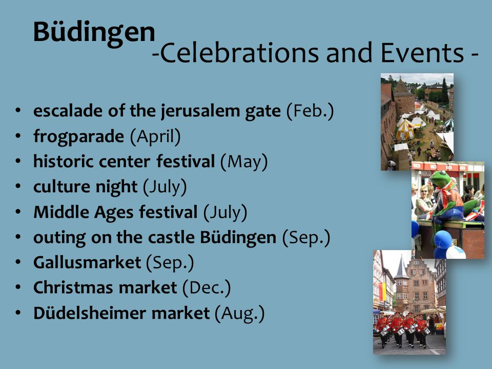 escalade of the jerusalem gate (Feb.) frogparade (April) historic center festival (May) culture night (July) Middle Ages festival (July) outing on the castle Büdingen (Sep.) Gallusmarket (Sep.) Christmas market (Dec.) Düdelsheimer market (Aug.) Büdingen -Celebrations and Events -