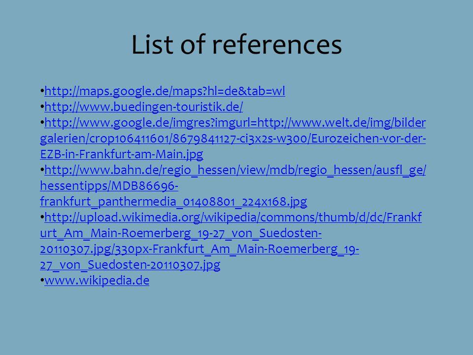 List of references http://maps.google.de/maps hl=de&tab=wl http://www.buedingen-touristik.de/ http://www.google.de/imgres imgurl=http://www.welt.de/img/bilder galerien/crop106411601/8679841127-ci3x2s-w300/Eurozeichen-vor-der- EZB-in-Frankfurt-am-Main.jpg http://www.google.de/imgres imgurl=http://www.welt.de/img/bilder galerien/crop106411601/8679841127-ci3x2s-w300/Eurozeichen-vor-der- EZB-in-Frankfurt-am-Main.jpg http://www.bahn.de/regio_hessen/view/mdb/regio_hessen/ausfl_ge/ hessentipps/MDB86696- frankfurt_panthermedia_01408801_224x168.jpg http://www.bahn.de/regio_hessen/view/mdb/regio_hessen/ausfl_ge/ hessentipps/MDB86696- frankfurt_panthermedia_01408801_224x168.jpg http://upload.wikimedia.org/wikipedia/commons/thumb/d/dc/Frankf urt_Am_Main-Roemerberg_19-27_von_Suedosten- 20110307.jpg/330px-Frankfurt_Am_Main-Roemerberg_19- 27_von_Suedosten-20110307.jpg http://upload.wikimedia.org/wikipedia/commons/thumb/d/dc/Frankf urt_Am_Main-Roemerberg_19-27_von_Suedosten- 20110307.jpg/330px-Frankfurt_Am_Main-Roemerberg_19- 27_von_Suedosten-20110307.jpg www.wikipedia.de
