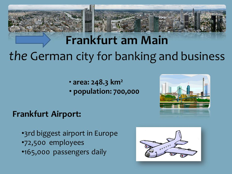 Frankfurt am Main the German city for banking and business area: 248.3 km² population: 700,000 3rd biggest airport in Europe 72,500 employees 165,000 passengers daily Frankfurt Airport: