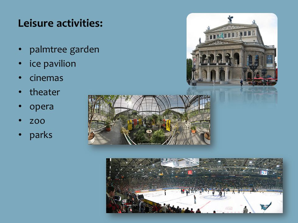 Leisure activities: palmtree garden ice pavilion cinemas theater opera zoo parks