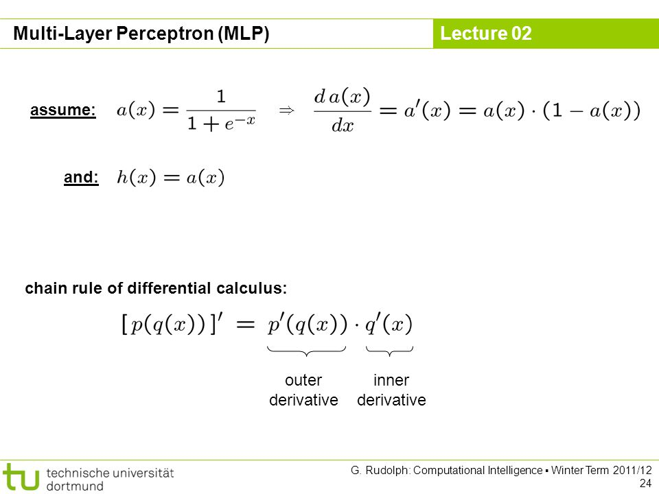 Lecture 02 G. Rudolph: Computational Intelligence Winter Term 2011/12 24 assume: ) and: chain rule of differential calculus: outer derivative inner de