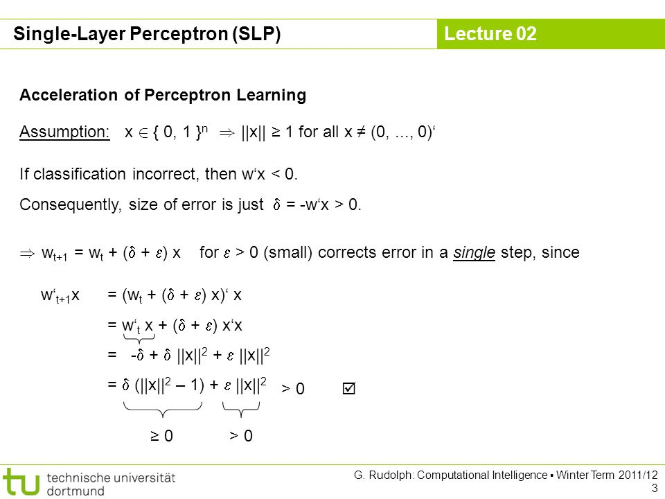 Lecture 02 G. Rudolph: Computational Intelligence Winter Term 2011/12 3 Acceleration of Perceptron Learning Assumption: x 2 { 0, 1 } n ) ||x|| 1 for a
