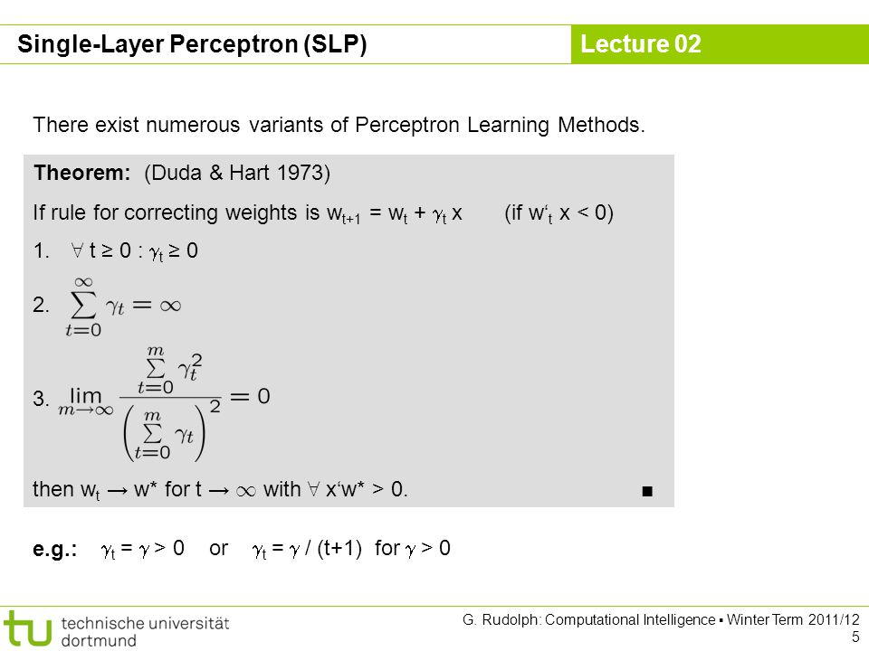 Lecture 02 G. Rudolph: Computational Intelligence Winter Term 2011/12 5 There exist numerous variants of Perceptron Learning Methods. Theorem: (Duda &