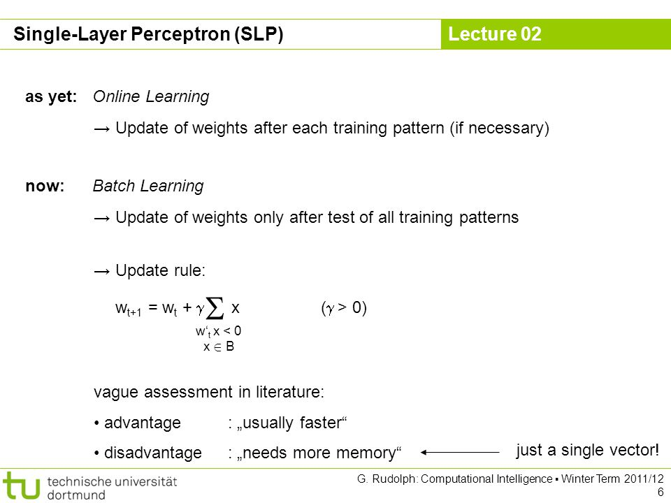 Lecture 02 G. Rudolph: Computational Intelligence Winter Term 2011/12 6 as yet:Online Learning Update of weights after each training pattern (if neces