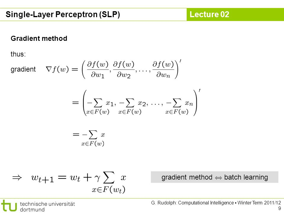 Lecture 02 G. Rudolph: Computational Intelligence Winter Term 2011/12 9 Gradient method gradient thus: gradient method batch learning Single-Layer Per