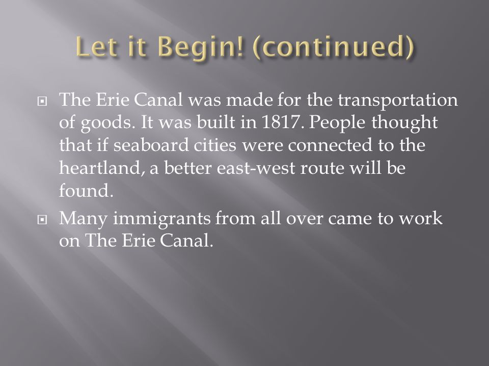 The Erie Canal was made for the transportation of goods. It was built in 1817. People thought that if seaboard cities were connected to the heartland,