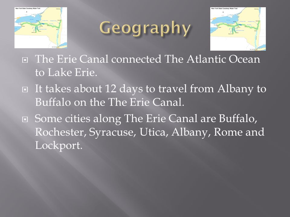 The Erie Canal connected The Atlantic Ocean to Lake Erie. It takes about 12 days to travel from Albany to Buffalo on the The Erie Canal. Some cities a