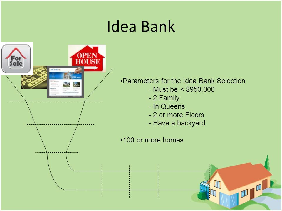 Idea Bank Parameters for the Idea Bank Selection - Must be < $950,000 - 2 Family - In Queens - 2 or more Floors - Have a backyard 100 or more homes