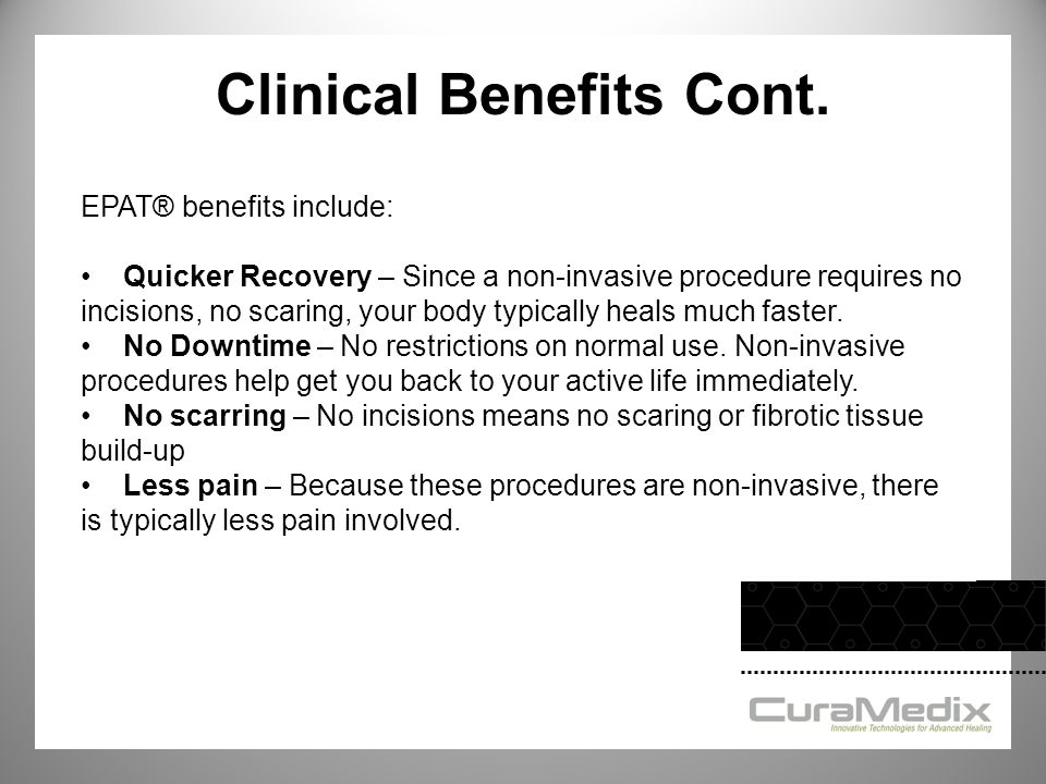 Clinical Benefits Cont. EPAT® benefits include: Quicker Recovery – Since a non-invasive procedure requires no incisions, no scaring, your body typical
