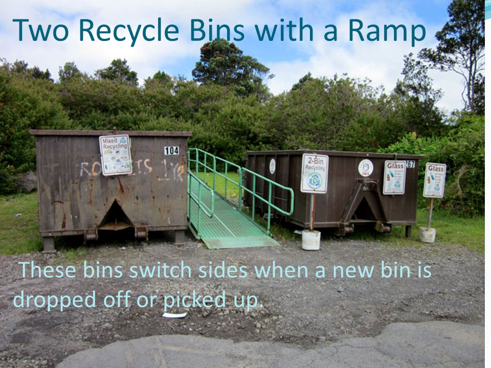 Two Recycle Bins with a Ramp These bins switch sides when a new bin is dropped off or picked up..