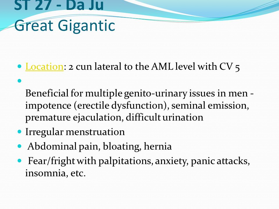 ST 27 - Da Ju Great Gigantic Location: 2 cun lateral to the AML level with CV 5 Location Beneficial for multiple genito-urinary issues in men - impote