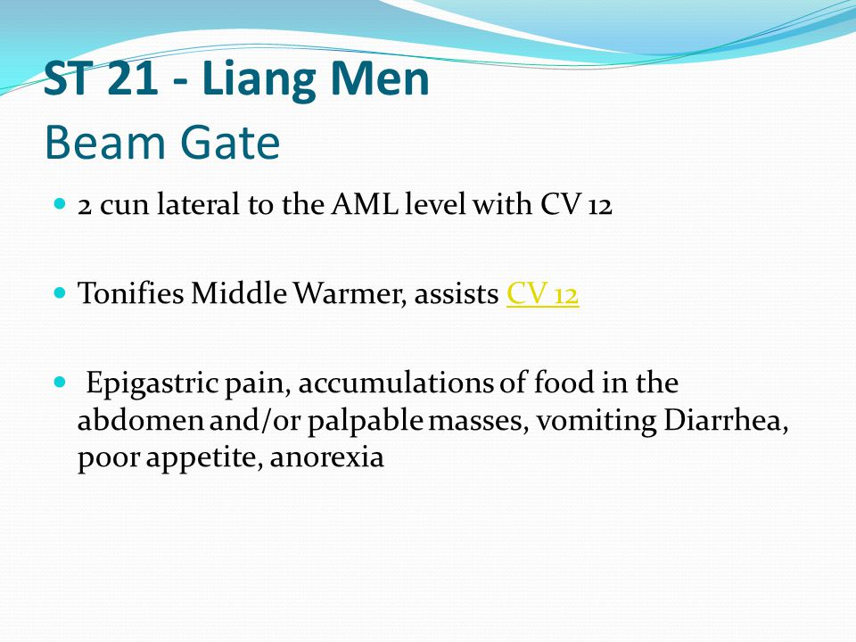 ST 21 - Liang Men Beam Gate 2 cun lateral to the AML level with CV 12 Tonifies Middle Warmer, assists CV 12CV 12 Epigastric pain, accumulations of foo