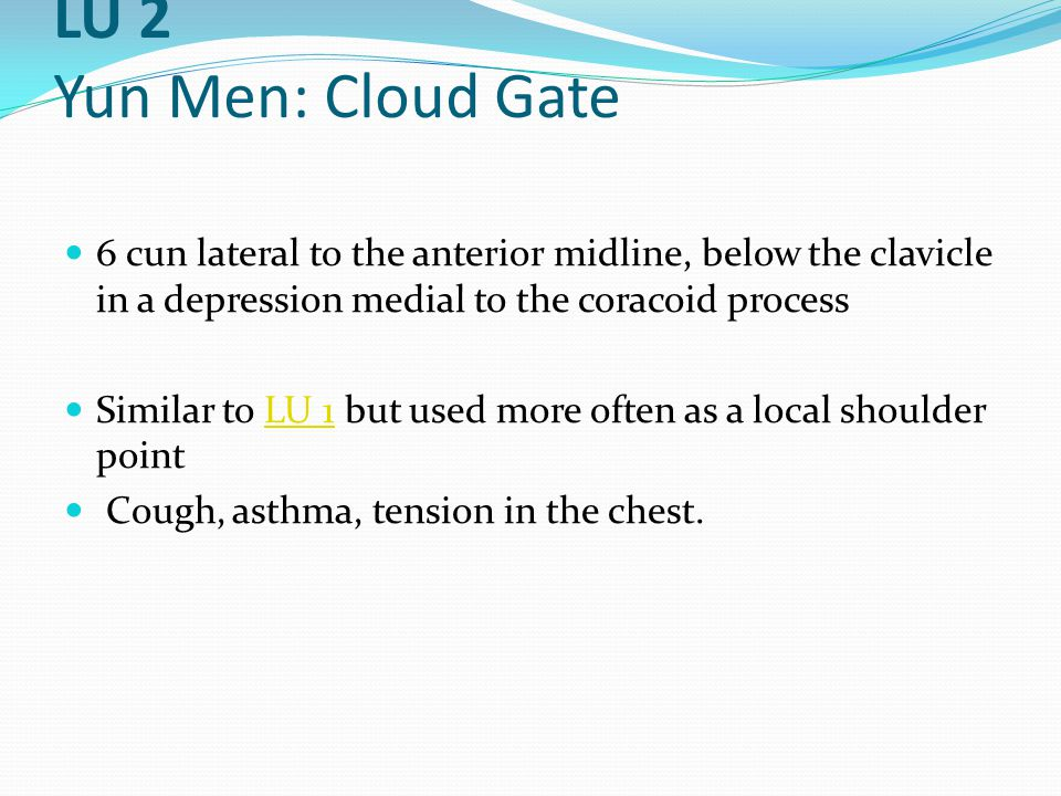 LU 2 Yun Men: Cloud Gate 6 cun lateral to the anterior midline, below the clavicle in a depression medial to the coracoid process Similar to LU 1 but