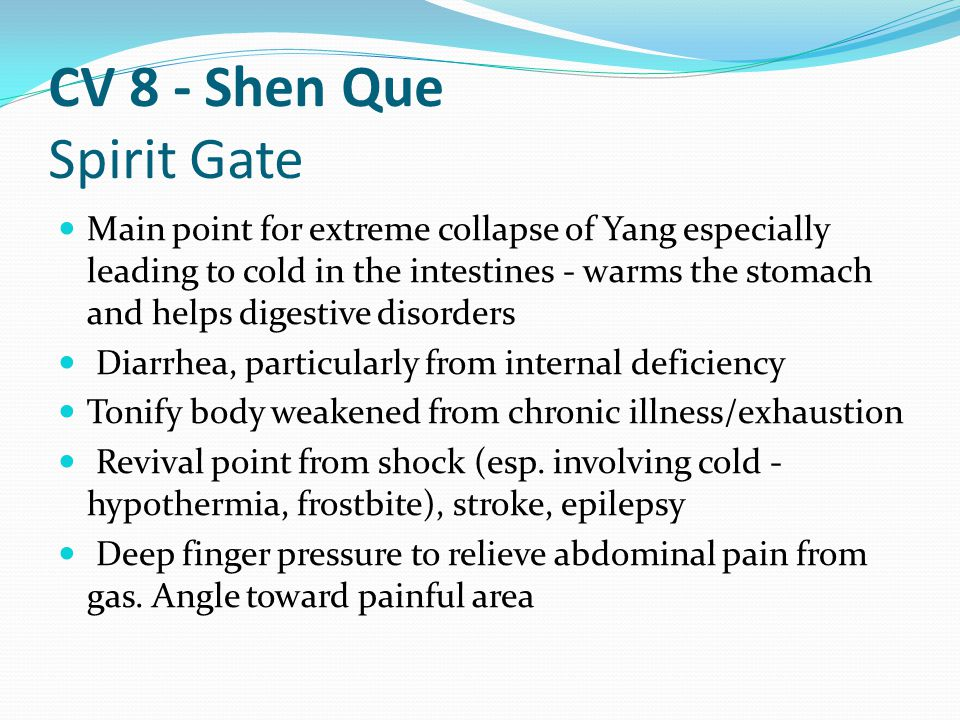 CV 8 - Shen Que Spirit Gate Main point for extreme collapse of Yang especially leading to cold in the intestines - warms the stomach and helps digesti