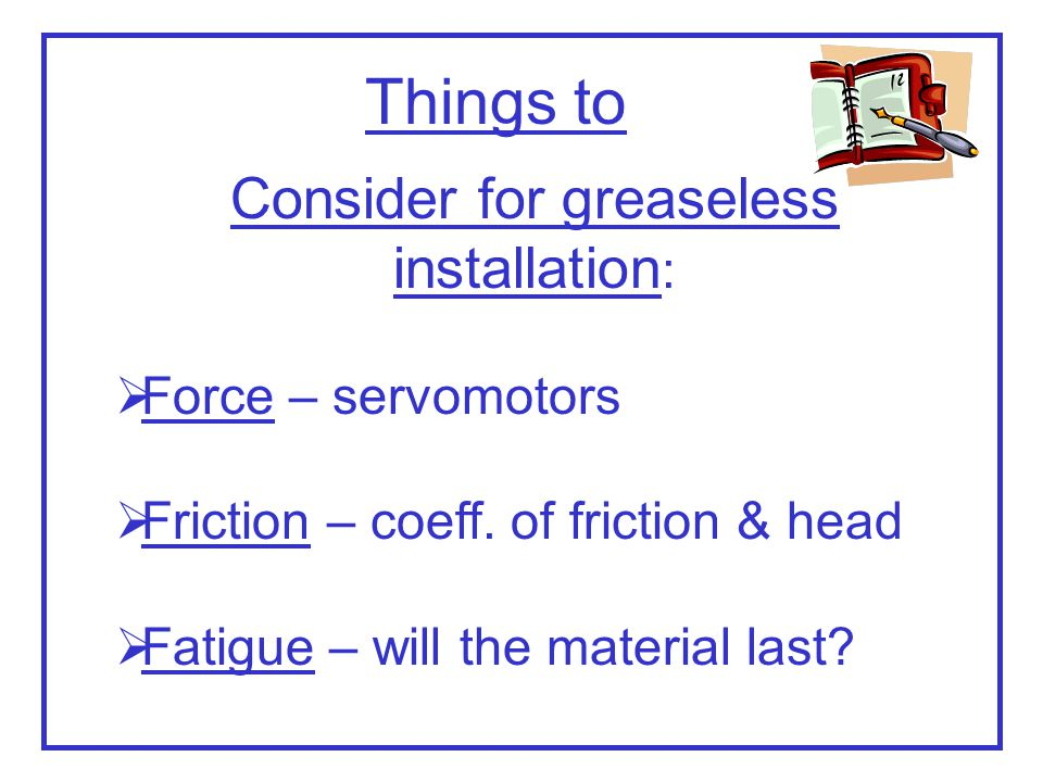 Things to Consider for greaseless installation : Force – servomotors Friction – coeff. of friction & head Fatigue – will the material last?