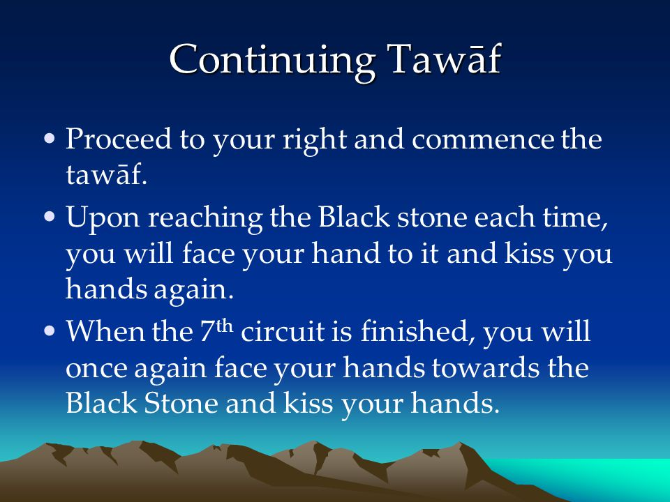 Continuing Tawāf Proceed to your right and commence the tawāf. Upon reaching the Black stone each time, you will face your hand to it and kiss you han