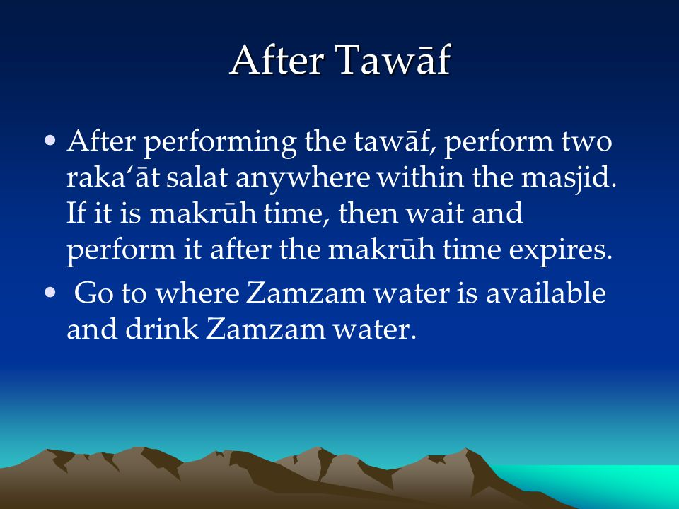 After Tawāf After performing the tawāf, perform two rakaāt salat anywhere within the masjid. If it is makrūh time, then wait and perform it after the