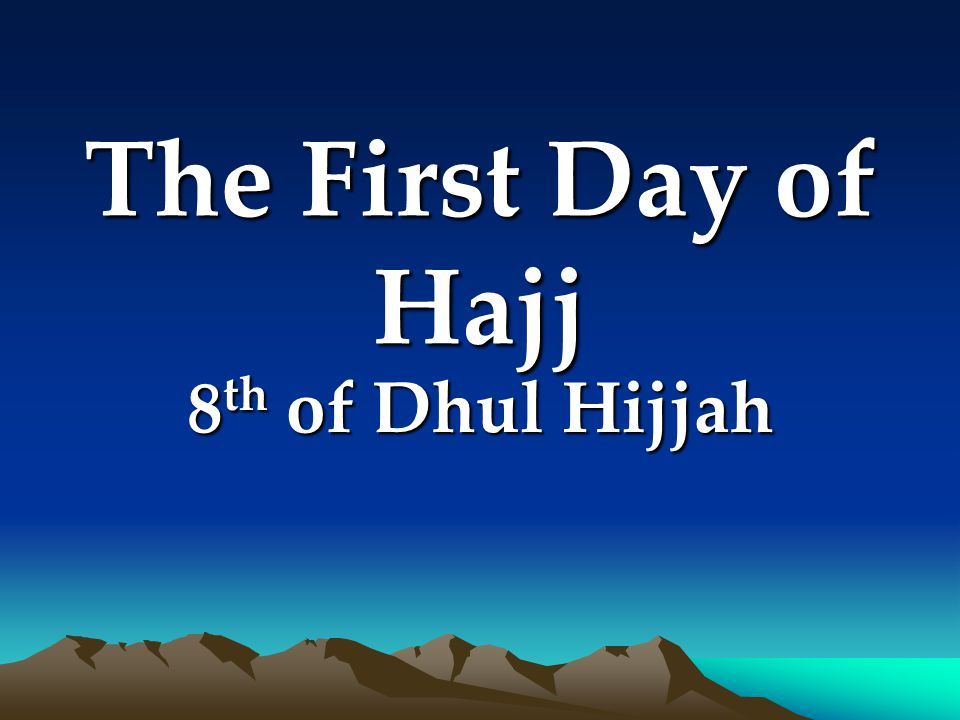 The First Day of Hajj 8 th of Dhul Hijjah