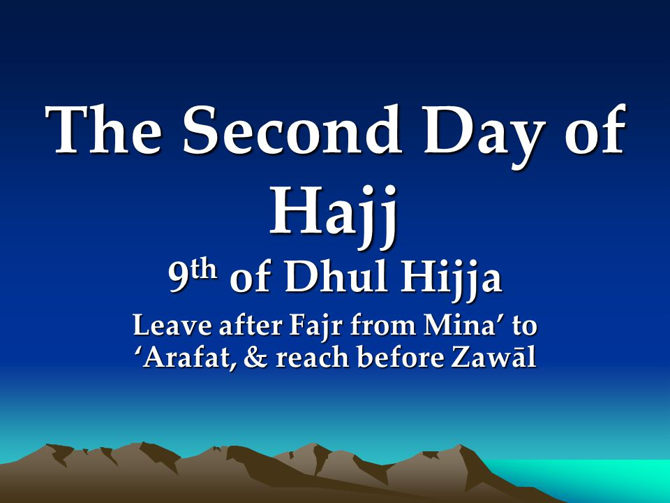 The Second Day of Hajj 9 th of Dhul Hijja Leave after Fajr from Mina to Arafat, & reach before Zawāl