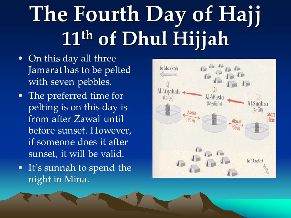 The Fourth Day of Hajj 11 th of Dhul Hijjah On this day all three Jamarāt has to be pelted with seven pebbles. The preferred time for pelting is on th